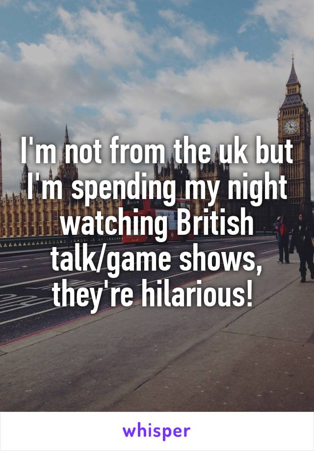 I'm not from the uk but I'm spending my night watching British talk/game shows, they're hilarious!