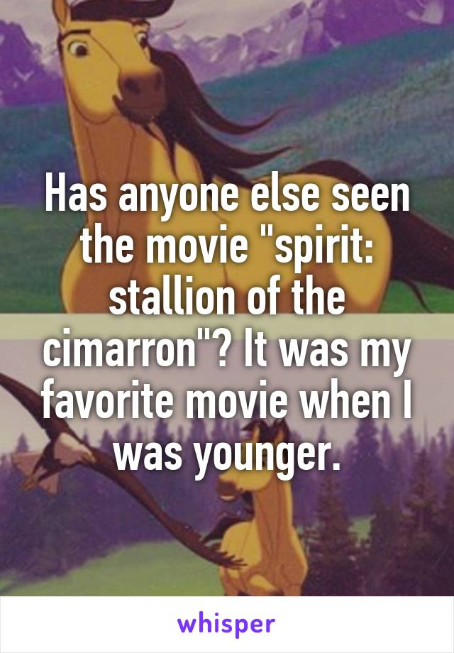 "Has anyone else seen the movie ""spirit: stallion of the cimarron""? It was my favorite movie when I was younger."