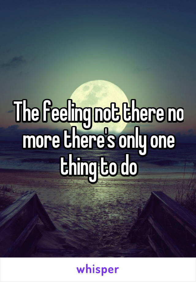 The feeling not there no more there's only one thing to do
