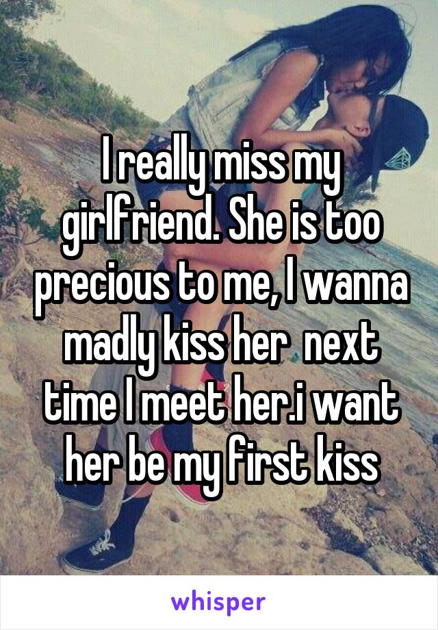 I really miss my girlfriend. She is too precious to me, I wanna madly kiss her  next time I meet her.i want her be my first kiss