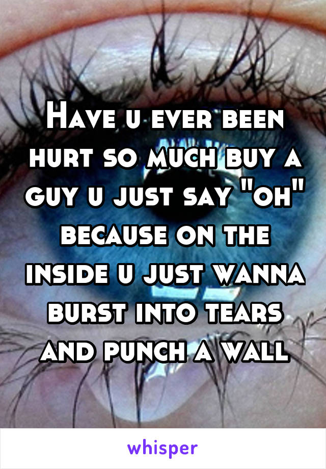 """Have u ever been hurt so much buy a guy u just say """"oh"""" because on the inside u just wanna burst into tears and punch a wall"""
