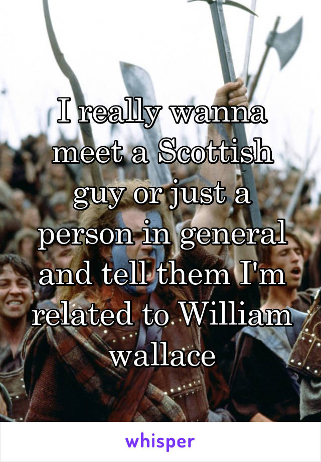 I really wanna meet a Scottish guy or just a person in general and tell them I'm related to William wallace