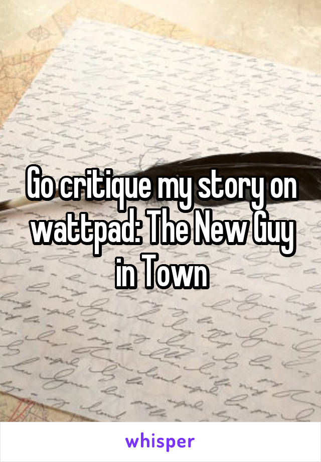 Go critique my story on wattpad: The New Guy in Town