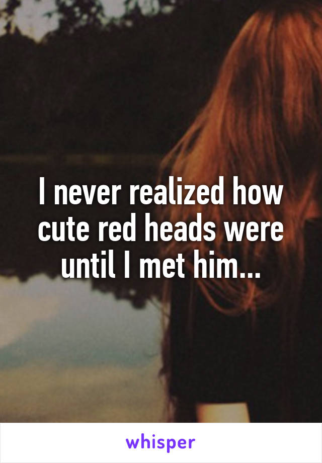 I never realized how cute red heads were until I met him...