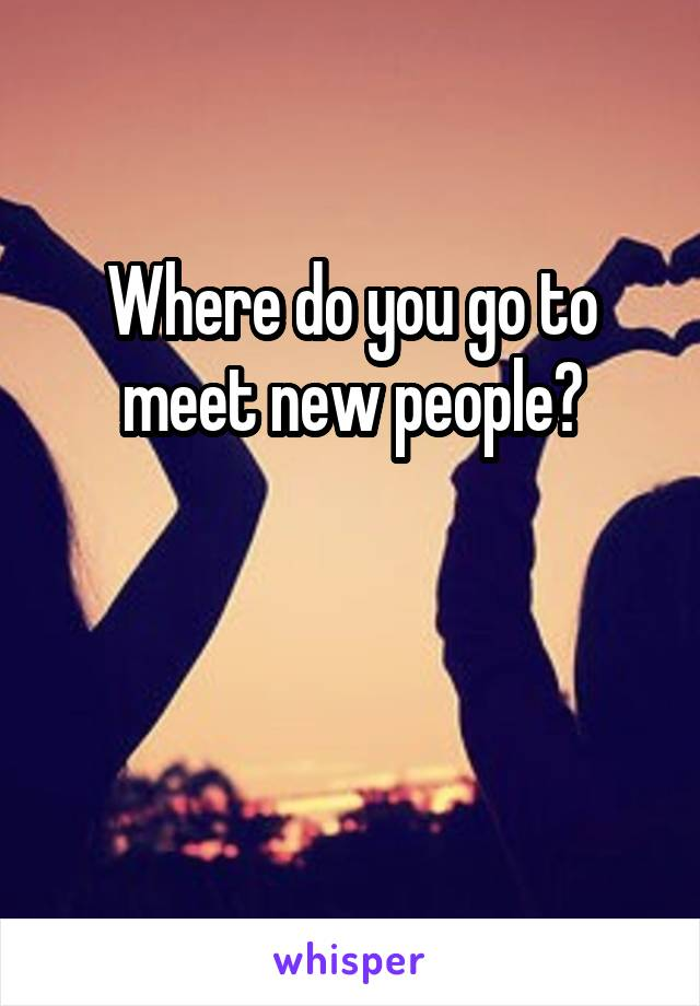 Where do you go to meet new people?