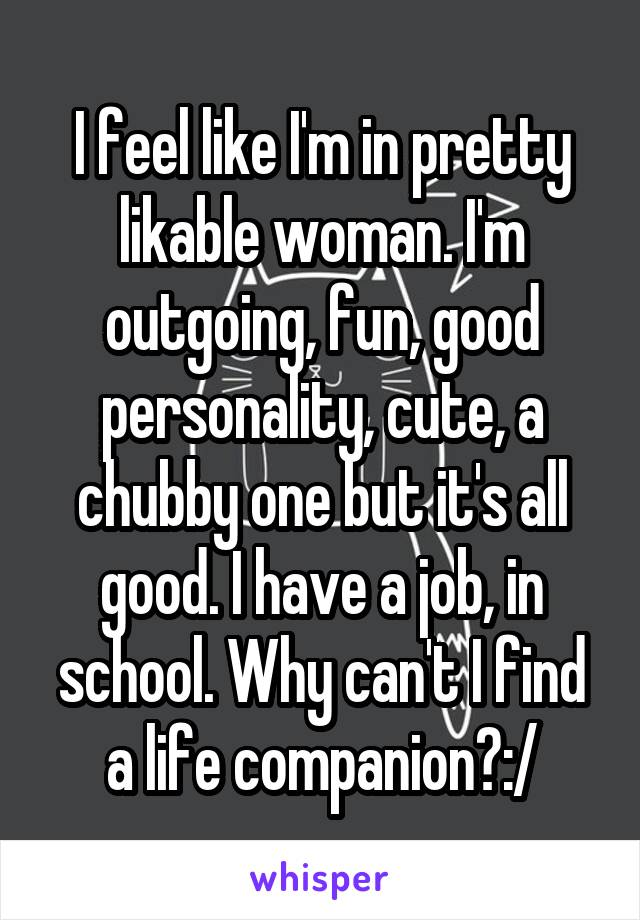 I feel like I'm in pretty likable woman. I'm outgoing, fun, good personality, cute, a chubby one but it's all good. I have a job, in school. Why can't I find a life companion?:/