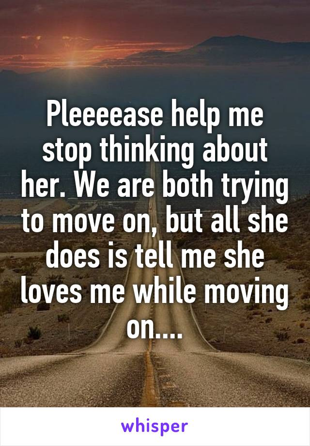 Pleeeease help me stop thinking about her. We are both trying to move on, but all she does is tell me she loves me while moving on....