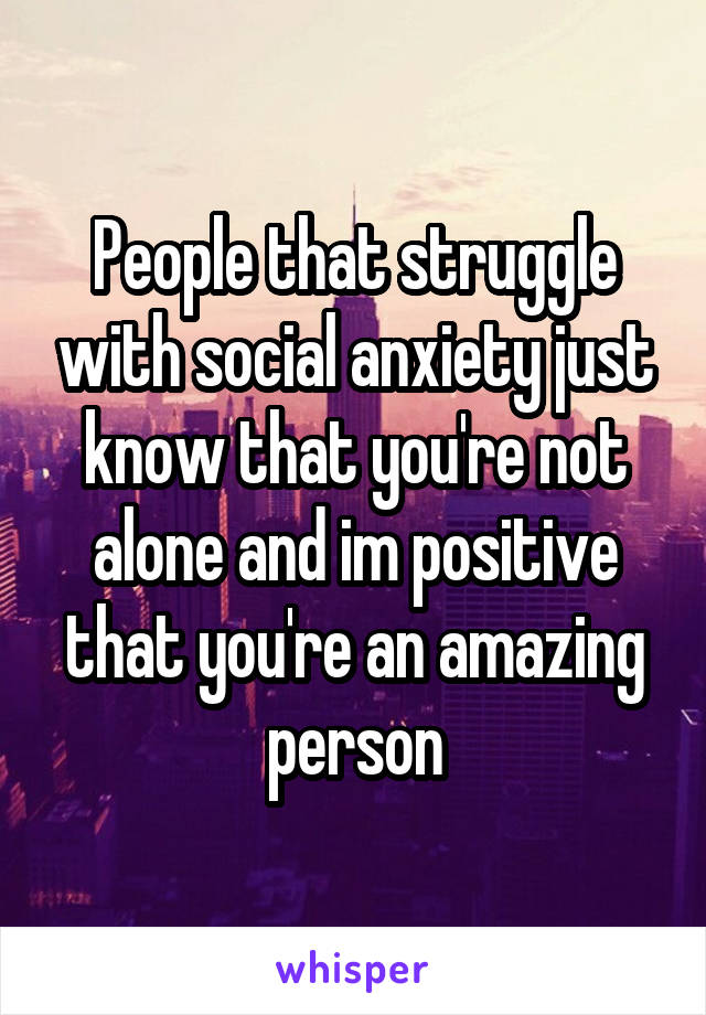 People that struggle with social anxiety just know that you're not alone and im positive that you're an amazing person