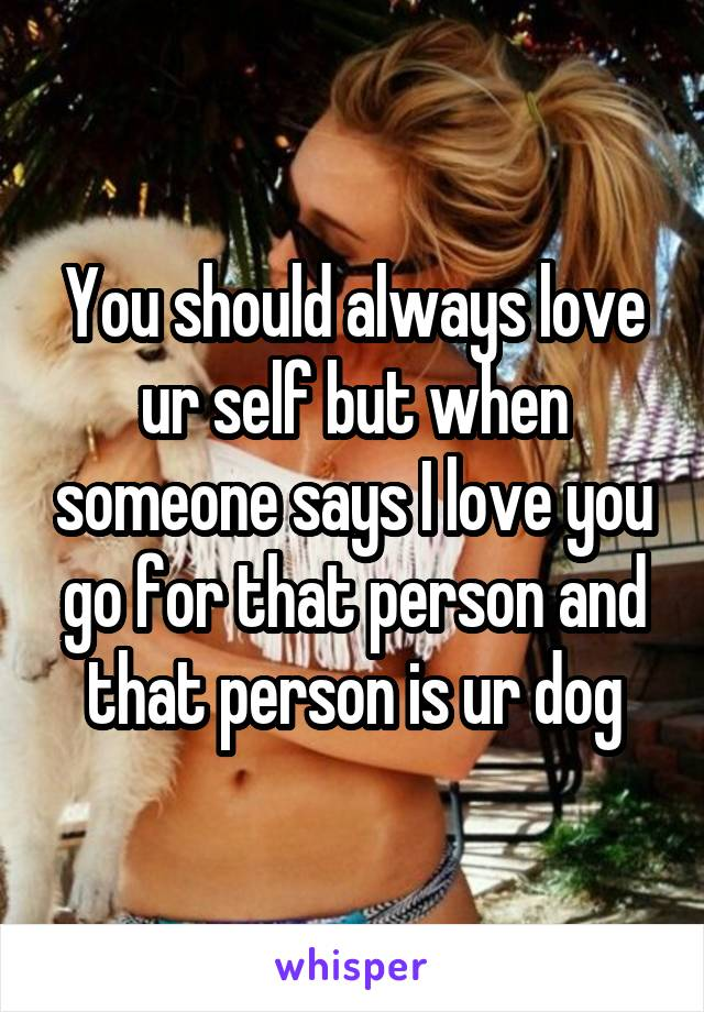 You should always love ur self but when someone says I love you go for that person and that person is ur dog