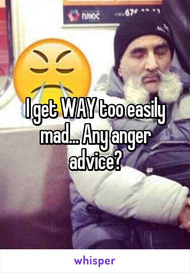 I get WAY too easily mad... Any anger advice?