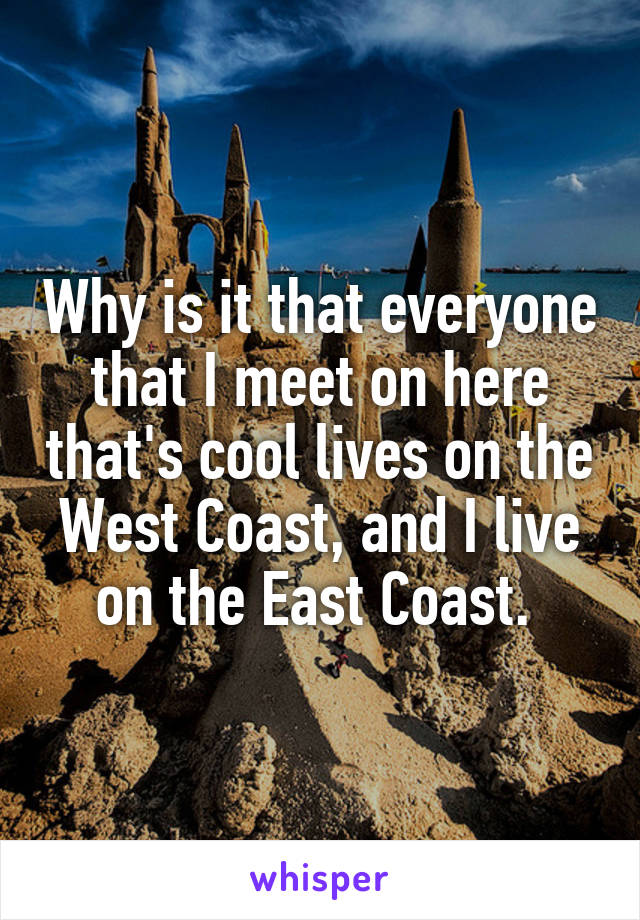 Why is it that everyone that I meet on here that's cool lives on the West Coast, and I live on the East Coast.