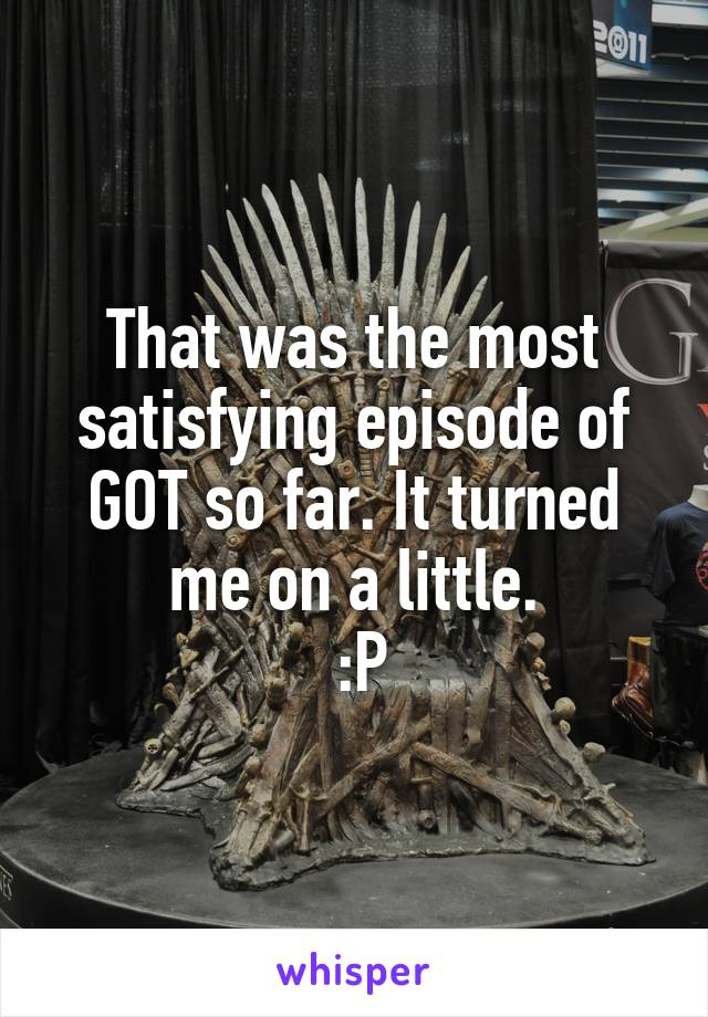 That was the most satisfying episode of GOT so far. It turned me on a little.  :P