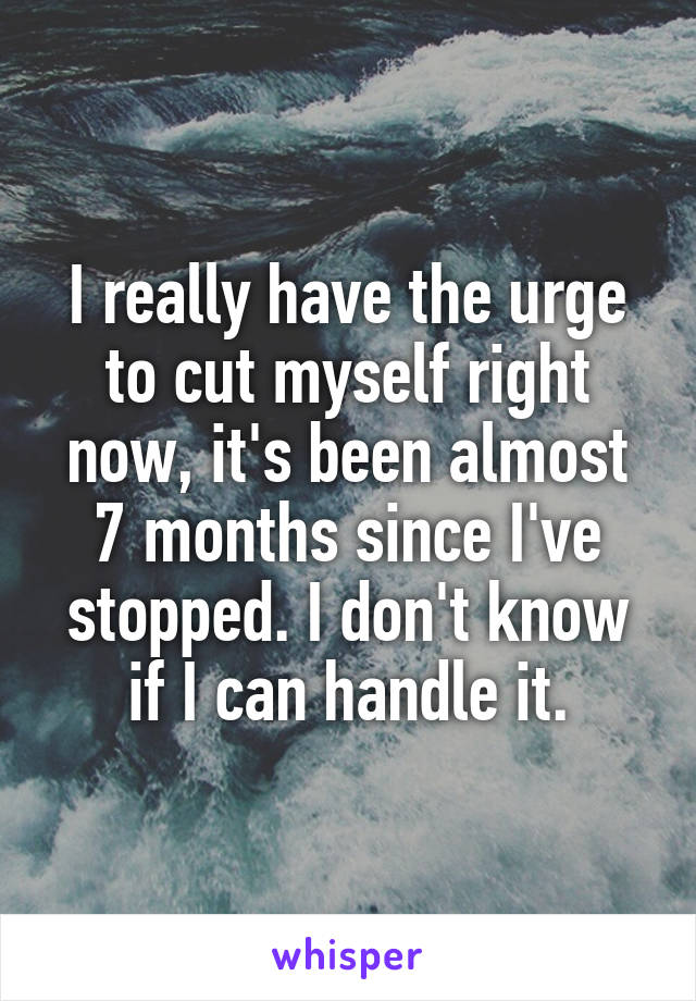I really have the urge to cut myself right now, it's been almost 7 months since I've stopped. I don't know if I can handle it.