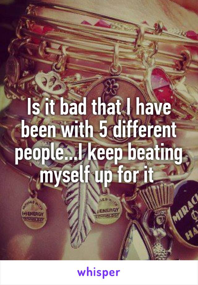 Is it bad that I have been with 5 different people...I keep beating myself up for it