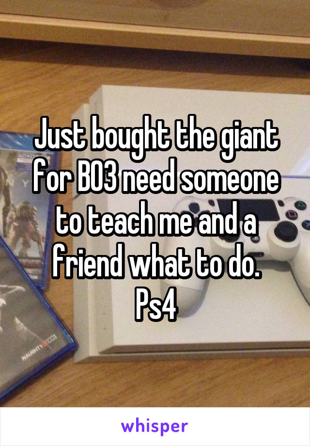 Just bought the giant for BO3 need someone to teach me and a friend what to do. Ps4