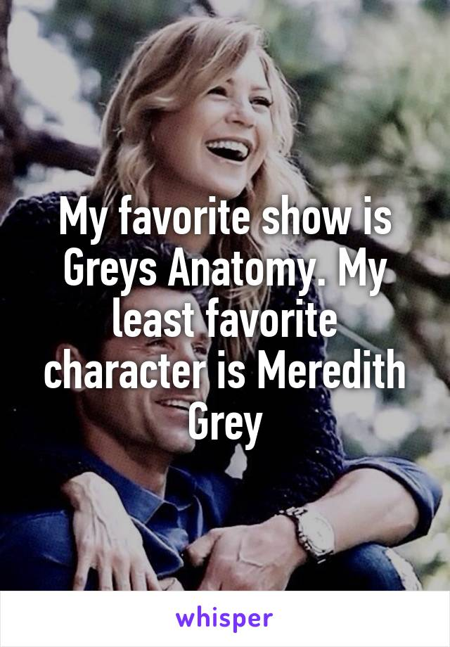 My favorite show is Greys Anatomy. My least favorite character is Meredith Grey