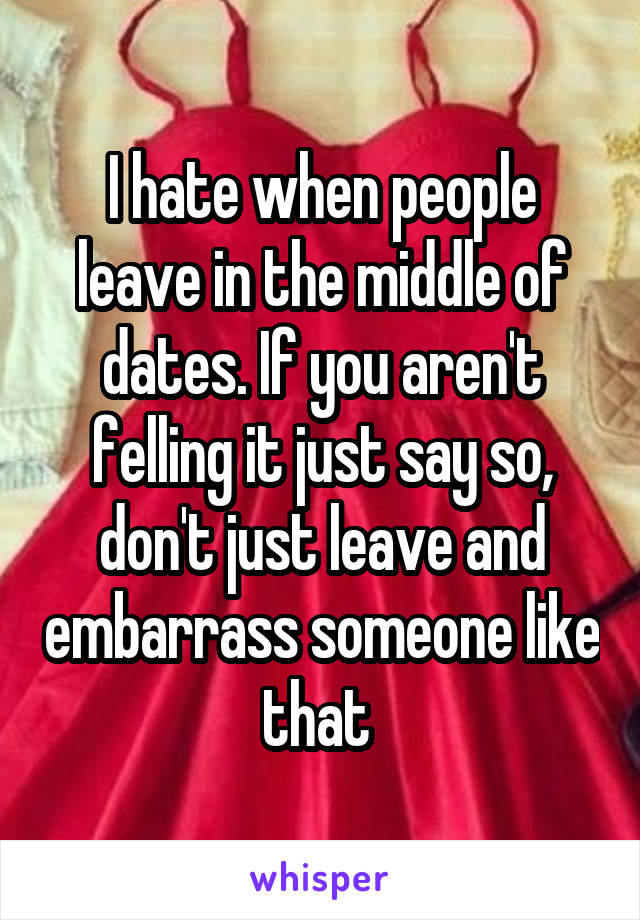 I hate when people leave in the middle of dates. If you aren't felling it just say so, don't just leave and embarrass someone like that