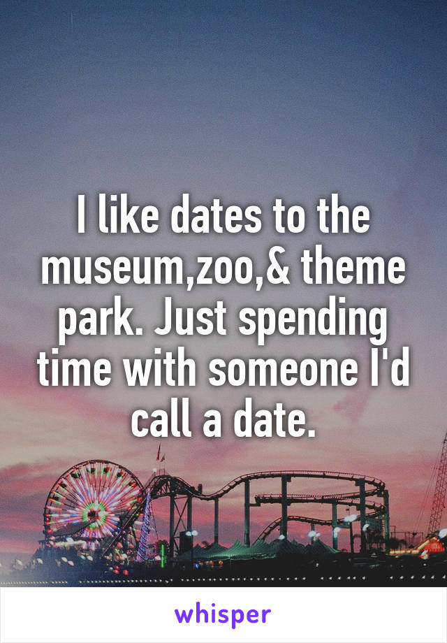 I like dates to the museum,zoo,& theme park. Just spending time with someone I'd call a date.