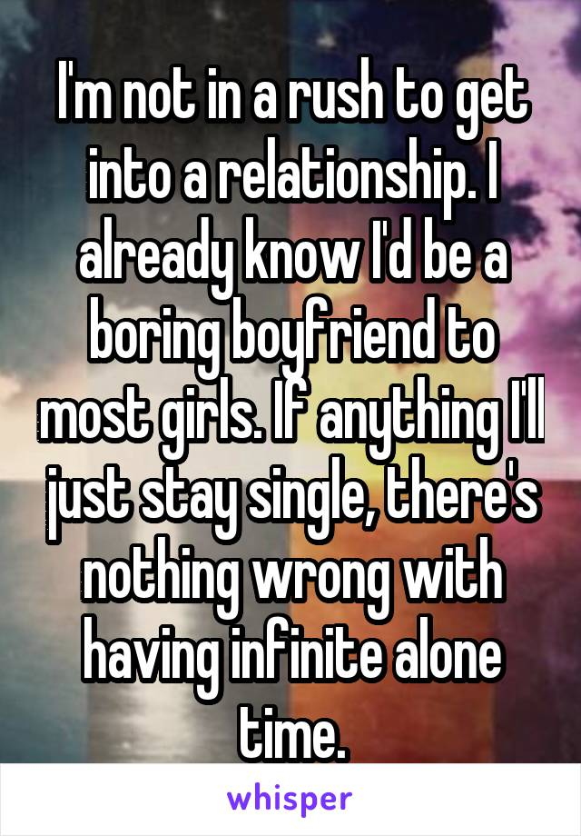 I'm not in a rush to get into a relationship. I already know I'd be a boring boyfriend to most girls. If anything I'll just stay single, there's nothing wrong with having infinite alone time.