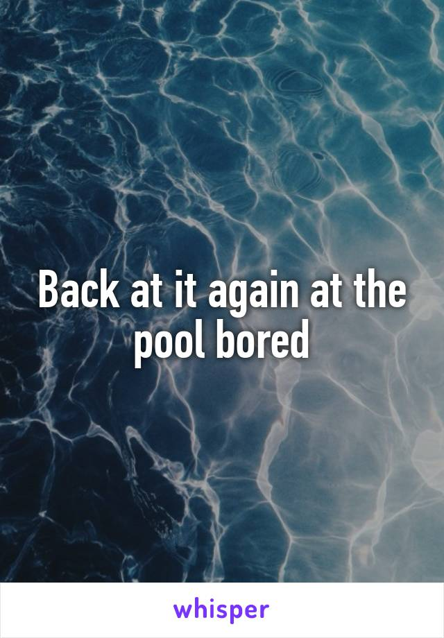 Back at it again at the pool bored