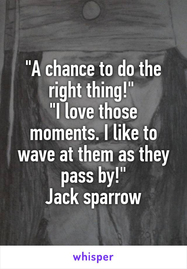 """""""A chance to do the right thing!""""  """"I love those moments. I like to wave at them as they pass by!"""" Jack sparrow"""