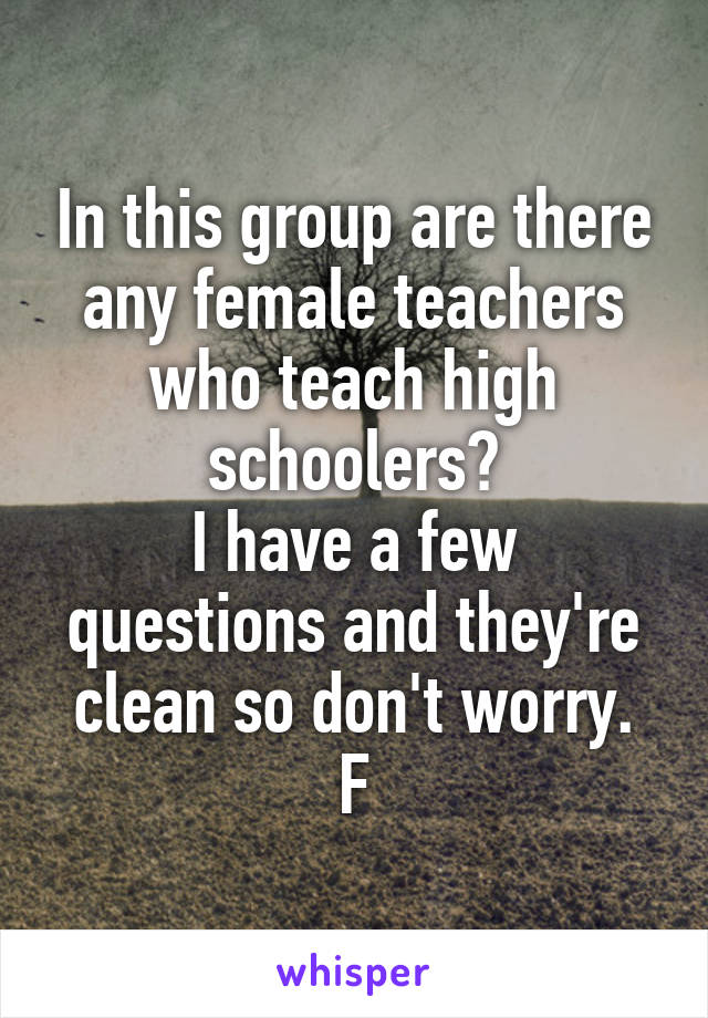 In this group are there any female teachers who teach high schoolers? I have a few questions and they're clean so don't worry. F