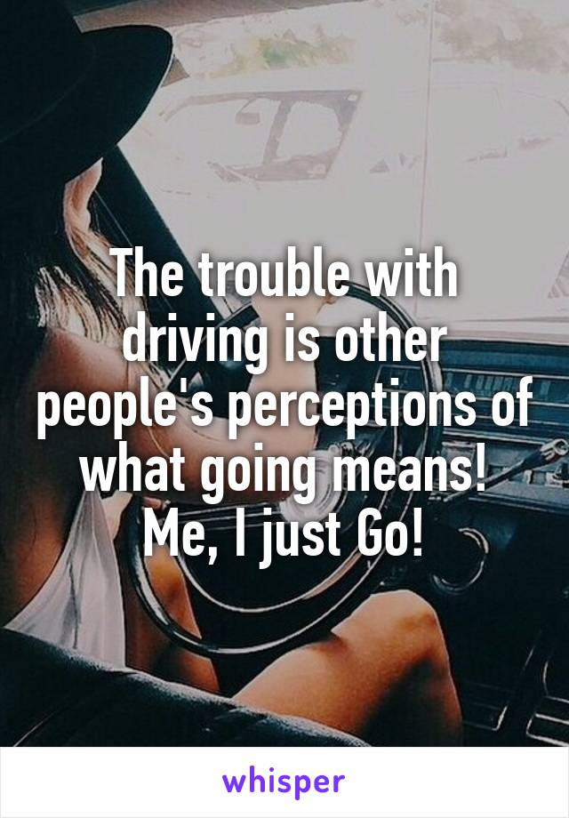 The trouble with driving is other people's perceptions of what going means! Me, I just Go!
