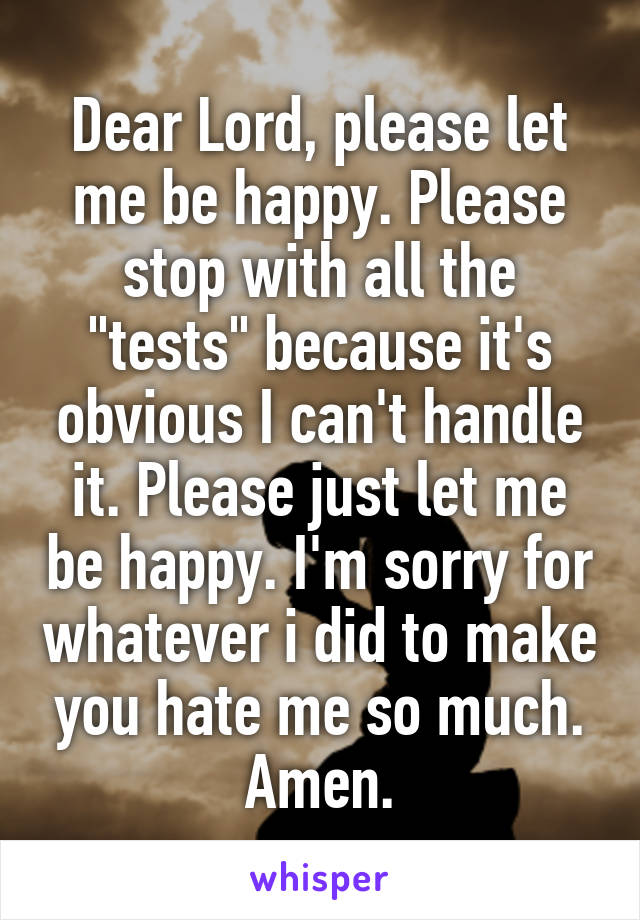 "Dear Lord, please let me be happy. Please stop with all the ""tests"" because it's obvious I can't handle it. Please just let me be happy. I'm sorry for whatever i did to make you hate me so much. Amen."