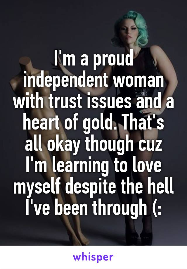 I'm a proud independent woman with trust issues and a heart of gold. That's all okay though cuz I'm learning to love myself despite the hell I've been through (: