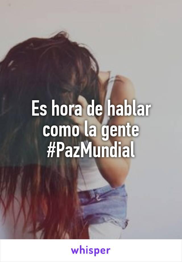 Es hora de hablar como la gente #PazMundial