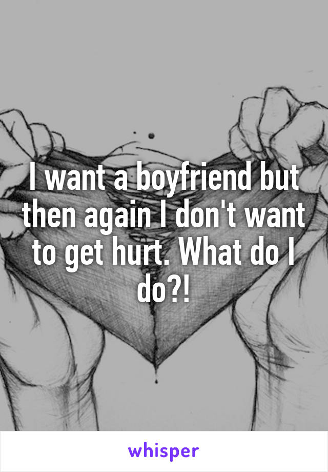 I want a boyfriend but then again I don't want to get hurt. What do I do?!