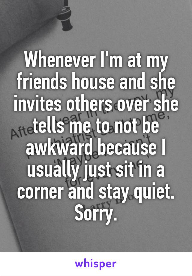 Whenever I'm at my friends house and she invites others over she tells me to not be awkward because I usually just sit in a corner and stay quiet. Sorry.