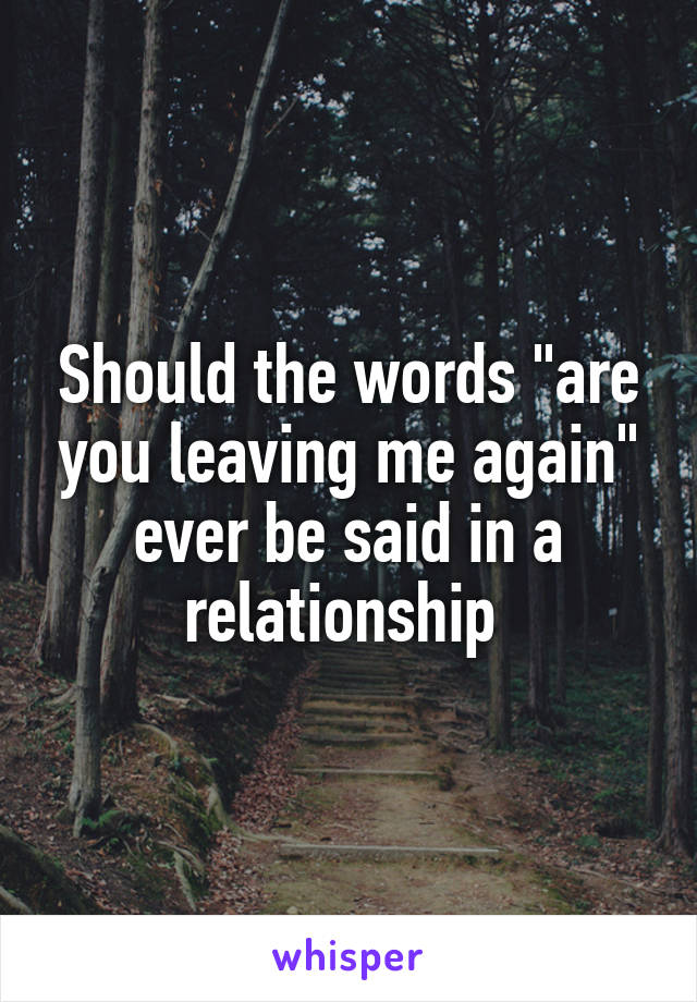 """Should the words """"are you leaving me again"""" ever be said in a relationship"""