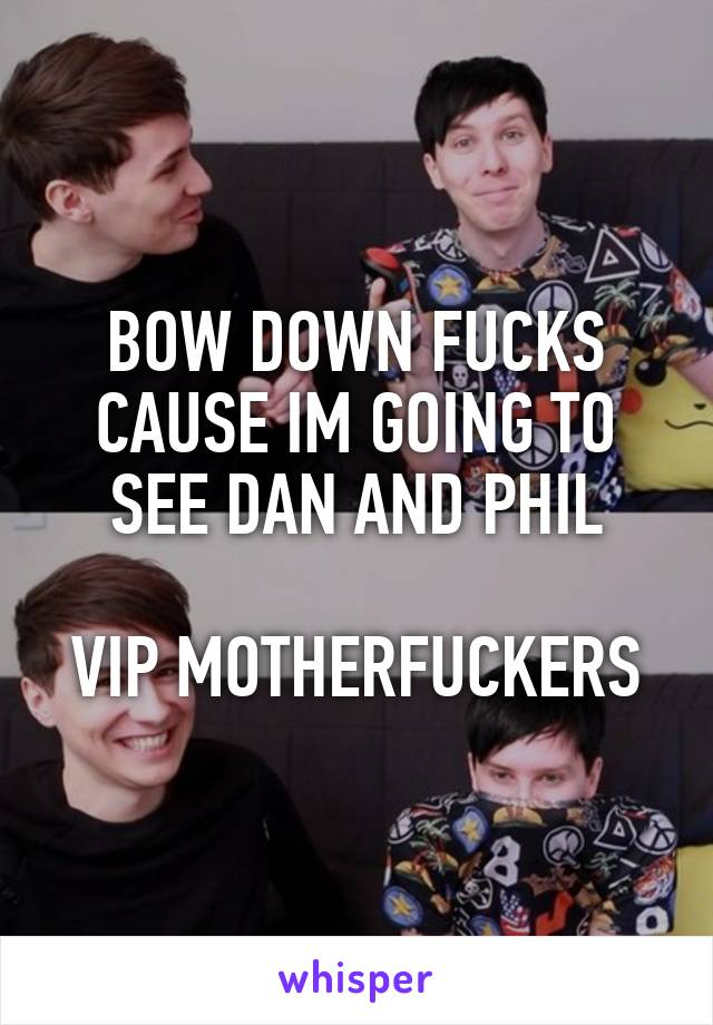 BOW DOWN FUCKS CAUSE IM GOING TO SEE DAN AND PHIL  VIP MOTHERFUCKERS