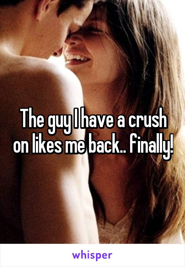 The guy I have a crush on likes me back.. finally!