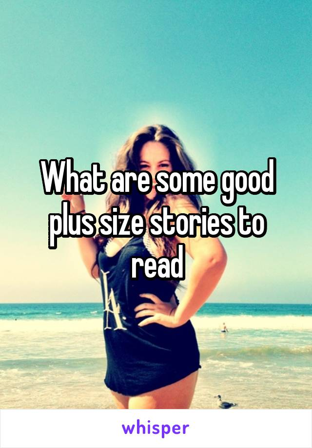 What are some good plus size stories to read