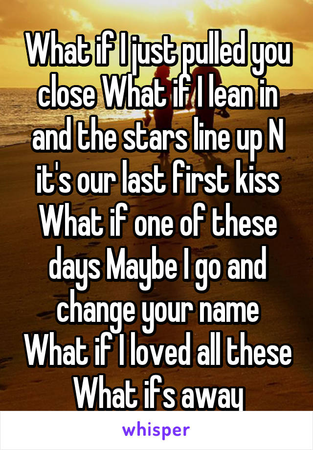 What if I just pulled you close What if I lean in and the stars line up N it's our last first kiss What if one of these days Maybe I go and change your name What if I loved all these What ifs away