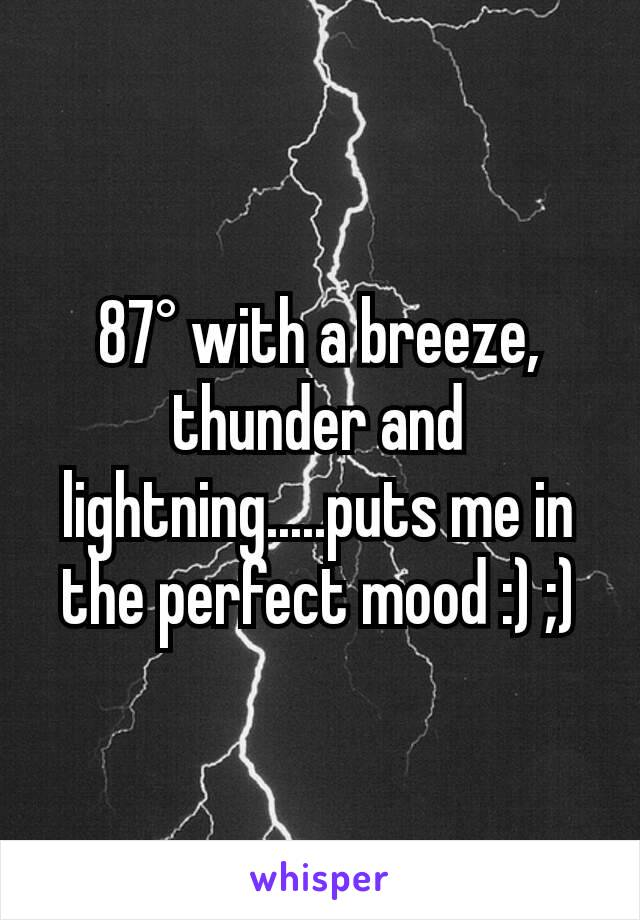 87° with a breeze, thunder and lightning.....puts me in the perfect mood :) ;)