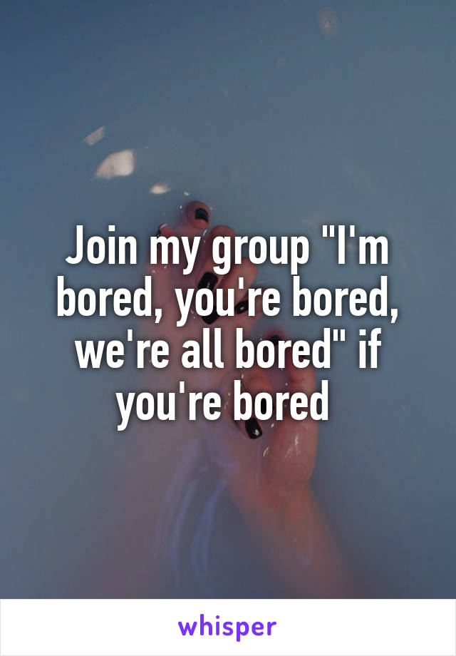 """Join my group """"I'm bored, you're bored, we're all bored"""" if you're bored"""