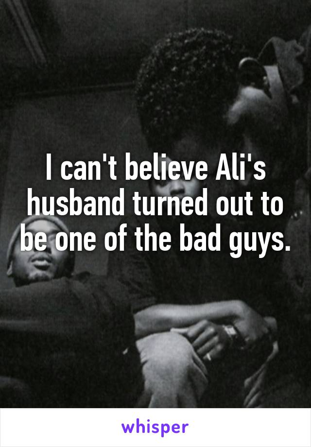 I can't believe Ali's husband turned out to be one of the bad guys.