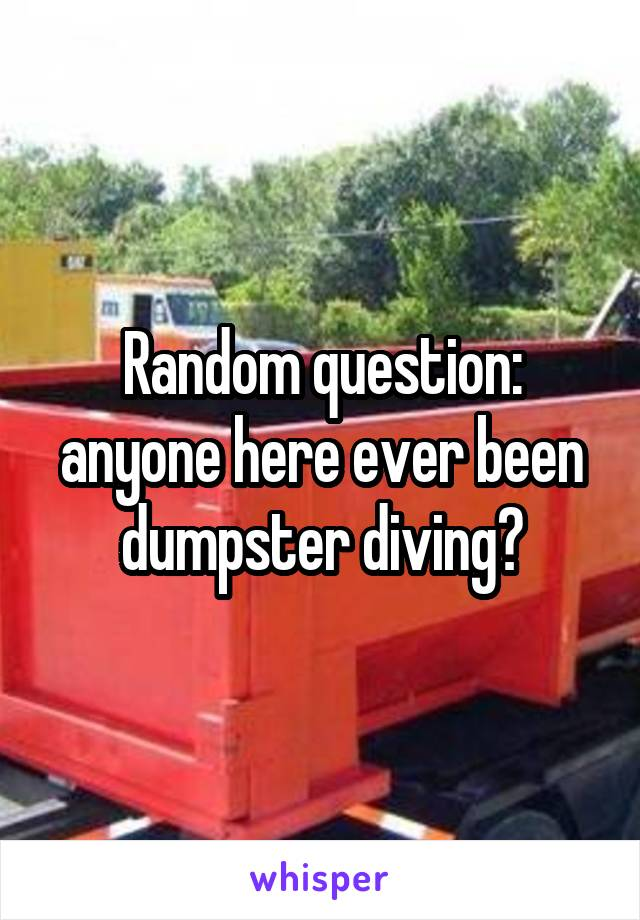 Random question: anyone here ever been dumpster diving?