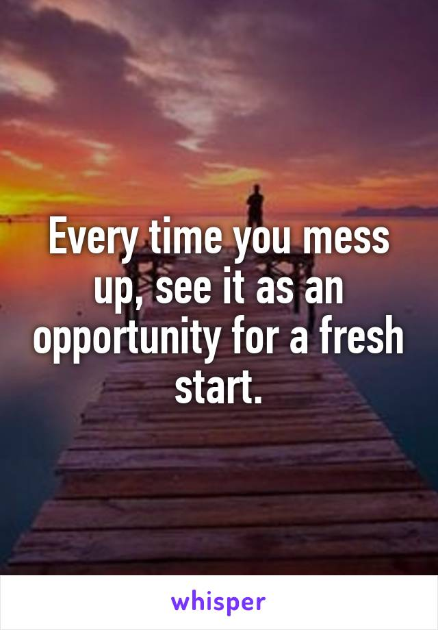 Every time you mess up, see it as an opportunity for a fresh start.