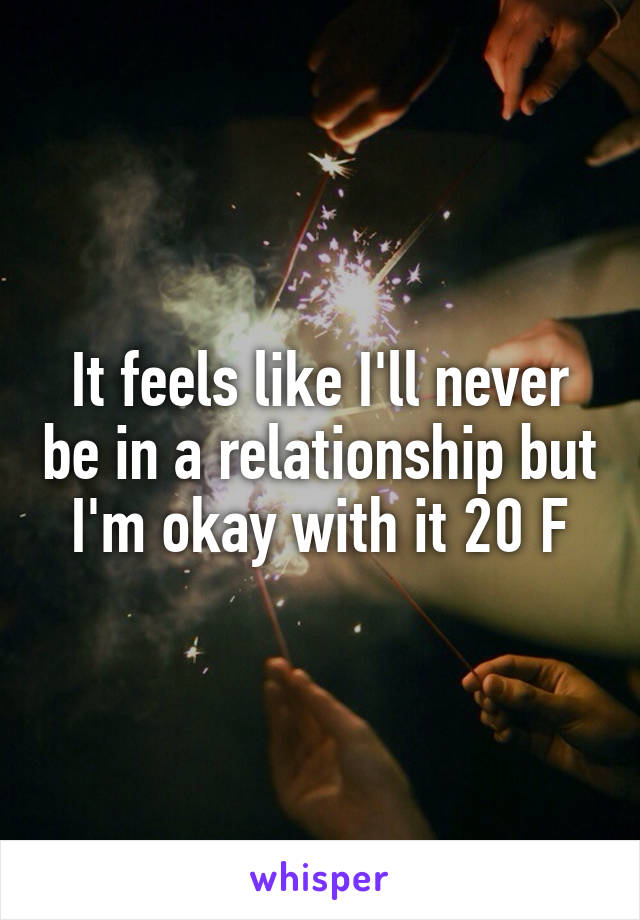 It feels like I'll never be in a relationship but I'm okay with it 20 F