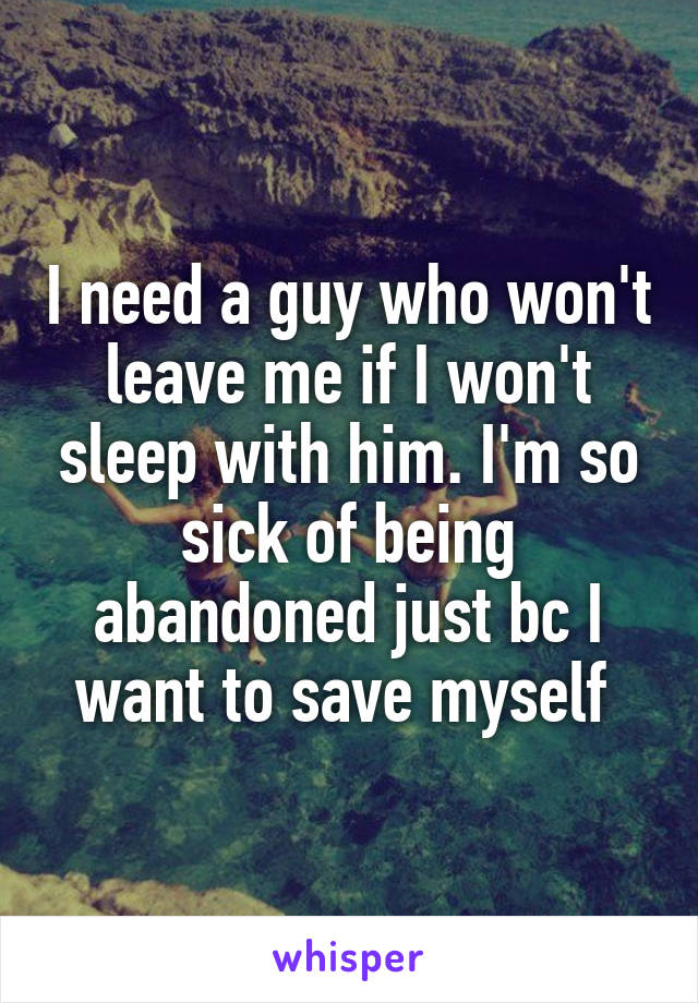 I need a guy who won't leave me if I won't sleep with him. I'm so sick of being abandoned just bc I want to save myself