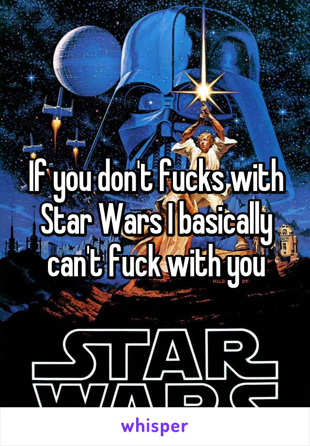 If you don't fucks with Star Wars I basically can't fuck with you