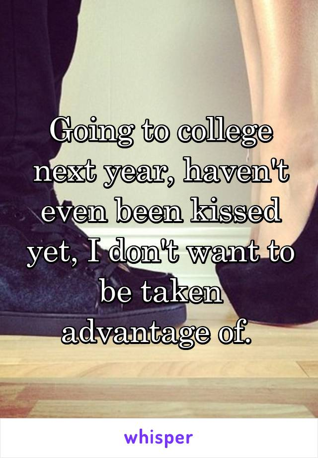 Going to college next year, haven't even been kissed yet, I don't want to be taken advantage of.