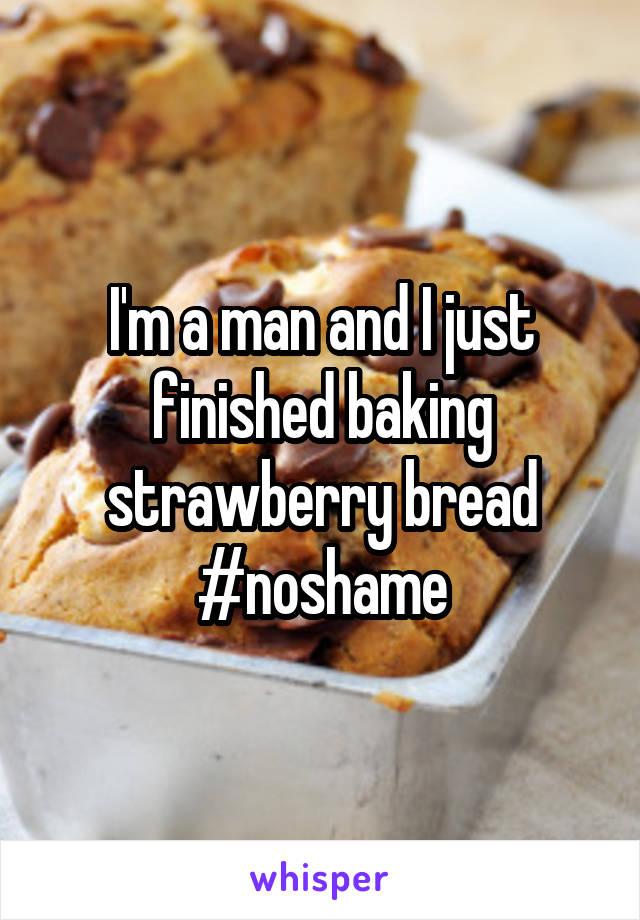 I'm a man and I just finished baking strawberry bread #noshame