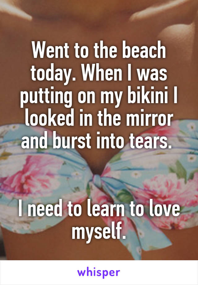 Went to the beach today. When I was putting on my bikini I looked in the mirror and burst into tears.    I need to learn to love myself.