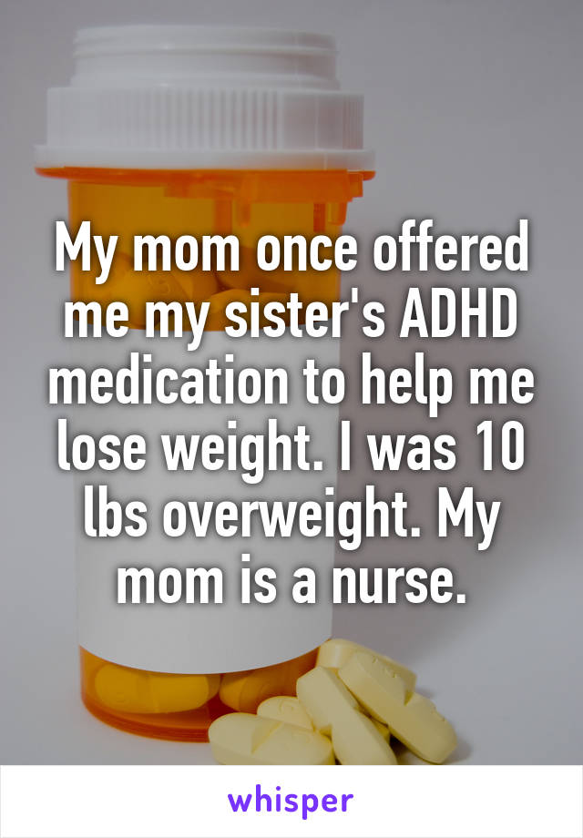 My mom once offered me my sister's ADHD medication to help me lose weight. I was 10 lbs overweight. My mom is a nurse.