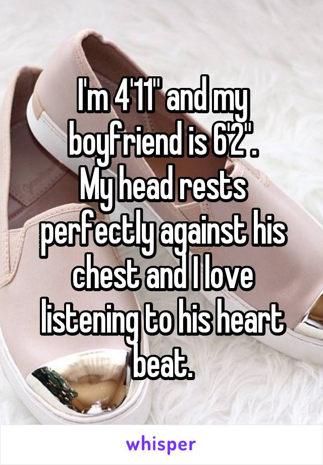 """I'm 4'11"""" and my boyfriend is 6'2"""". My head rests perfectly against his chest and I love listening to his heart beat."""
